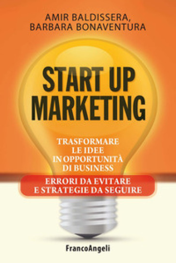 Start up marketing. Trasformare le idee in opportunità di business. Errori da evitare e strategie da seguire