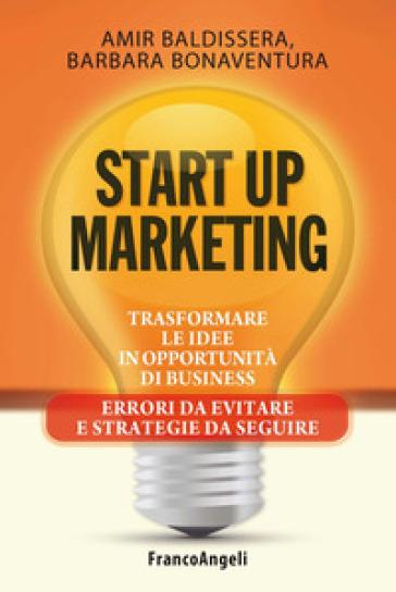 Start up marketing. Trasformare le idee in opportunità di business. Errori da evitare e strategie da seguire - Amir Baldissera | Ericsfund.org