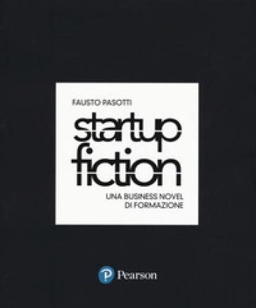 Startup fiction. Una business novel di formazione - Fausto Pasotti |