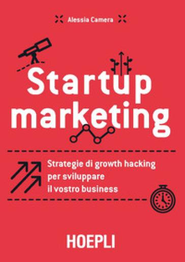Startup marketing. Strategie di growth hacking per sviluppare il vostro business - Alessia Camera |