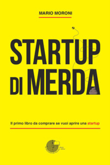 Startup di merda. Il primo libro da comprare se vuoi aprire una startup - Mario Moroni | Ericsfund.org