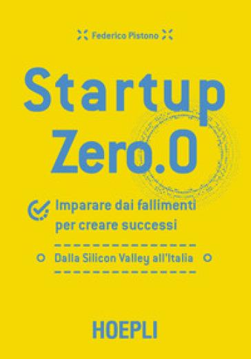 Startup zero.0. Imparare dai fallimenti per creare successi. Dalla Silicon Valley all'Italia - Federico Pistono   Thecosgala.com