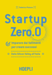 Startup zero.0. Imparare dai fallimenti per creare successi. Dalla Silicon Valley all Italia