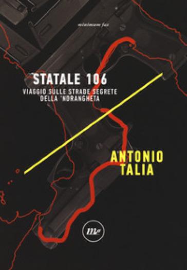 Statale 106. Viaggio sulle strade segrete della 'ndrangheta - Antonio Talia  
