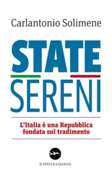 State sereni. L'Italia è una Repubblica fondata sul tradimento - Carlantonio Solimene |