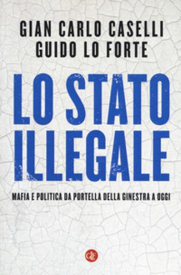 Lo Stato illegale. Mafia e politica da Portella della Ginestra a oggi - Gian Carlo Caselli | Thecosgala.com