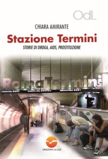 Stazione Termini. Storie di droga, AIDS, prostituzione - Chiara Amirante |