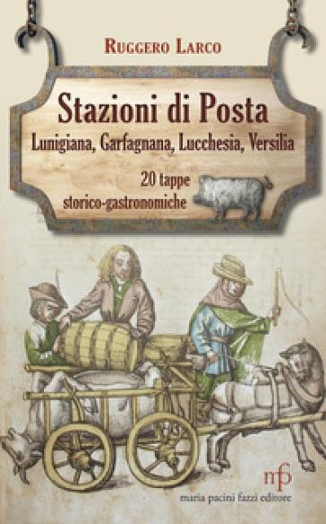 Stazioni di posta. Lunigiana Garfagnana Lucchesia Versilia in 20 tappe storico-gastronomiche - Ruggero Larco | Rochesterscifianimecon.com