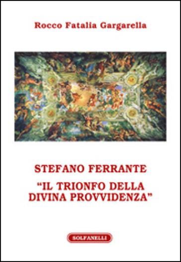 Stefano Ferrante. «Il trionfo della Divina Provvidenza» - Rocco Fatalia Gargarella | Jonathanterrington.com