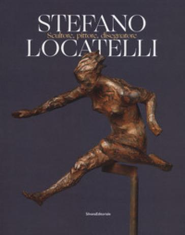 Stefano Locatelli. Scultore, pittore, disegnatore. Catalogo della mostra (Bergamo, novembre 2019). Ediz. a colori - M. Cattaneo |