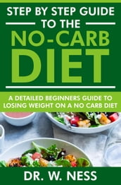 Step by Step Guide to the No-Carb Diet: A Detailed Beginners Guide to Losing Weight on a No-Carb Diet