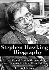 Stephen Hawking Biography: The Life and Work of the World s Famous Scientist in a Brief History of Time