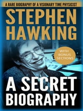 Stephen Hawking: A Secret Biography: A Rare, Concise Biography of a Visionary Physicist
