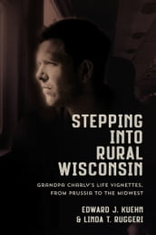 Stepping Into Rural Wisconsin: Grandpa Charly s Life Vignettes from Prussia to the Midwest