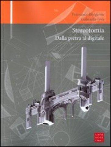 Stereotomia. Dalla pietra al digitale - Francesco Bergamo |