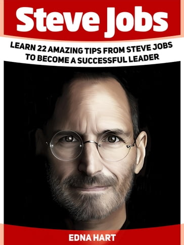 Steve Jobs: Learn 22 Amazing Tips from Steve Jobs to Become a Successful Leader