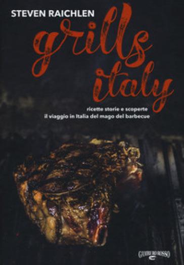 Steven Raichlen Grills Italy. Ricette, storie e scoperte. Il viaggio in Italia del mago del barbecue - Steven Raichlen |