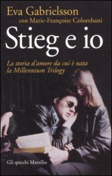 Stieg e io. La storia d'amore da cui è nata la Millennium trilogy - Eva Gabrielsson |