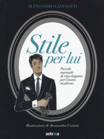 Stile per lui. Piccolo manuale di vita elegante per l'uomo moderno - Alessandro Giannotti | Thecosgala.com