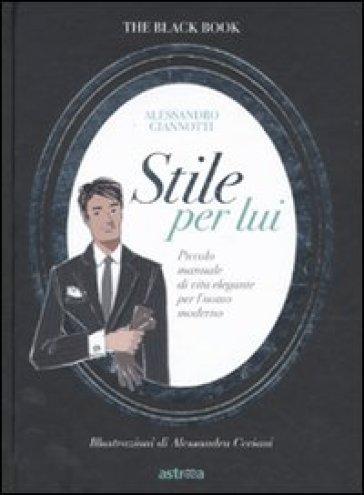 Stile per lui. Piccolo manuale di vita elegante per l'uomo moderno - Alessandro Giannotti | Rochesterscifianimecon.com