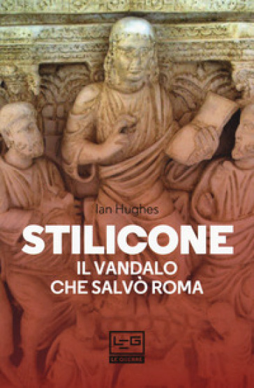 Stilicone. Il vandalo che salvò Roma - Ian Hughes |
