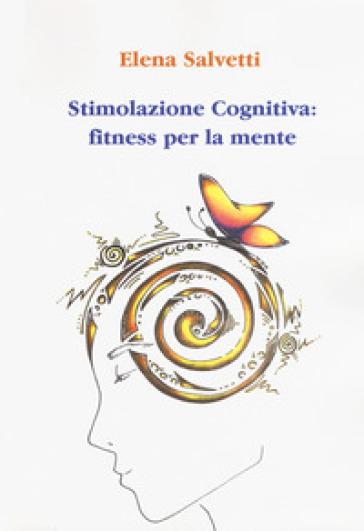Stimolazione cognitiva: fitness per la mente - Elena Salvetti |
