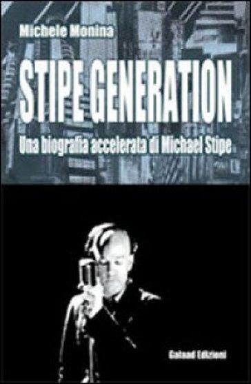 Stipe generation. Una biografia accelerata di Michael Stipe - Michele Monina pdf epub