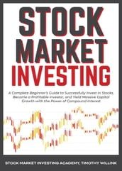 Stock Market Investing: A Complete Beginner s Guide to Successfully Invest in Stocks, Become a Profitable Investor, and Yield Massive Capital Growth with the Power of Compound Interest