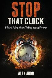 Stop That Clock; 55 Anti Aging Hacks to Stay Young Forever