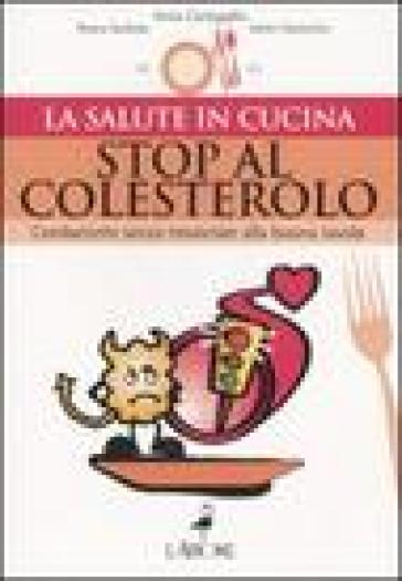 Stop al colesterolo. Combatterlo senza rinunciare alla buona tavola - Anna Cantagallo |