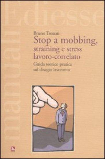Stop a mobbing, straining e stress lavoro-correlato. Guida teorico-pratica sul disagio lavorativo - Bruno Tronati |