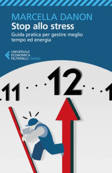 Stop allo stress. Guida pratica per gestire meglio tempo ed energia - Marcella Danon   Rochesterscifianimecon.com