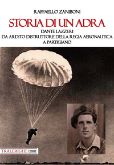 Storia di un ADRA: Dante Lazzeri da Ardito Distruttore della Regia Aeronautica a partigiano - Raffaello Zaniboni   Ericsfund.org