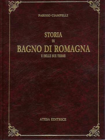 Storia di Bagno di Romagna e delle sue terme (rist. anast. Bagno di Romagna, 1930/2) - Parisio Ciampelli |