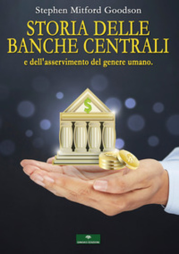 Storia delle Banche Centrali e dell'asservimento del genere umano - Stephen Mitford Goodson |