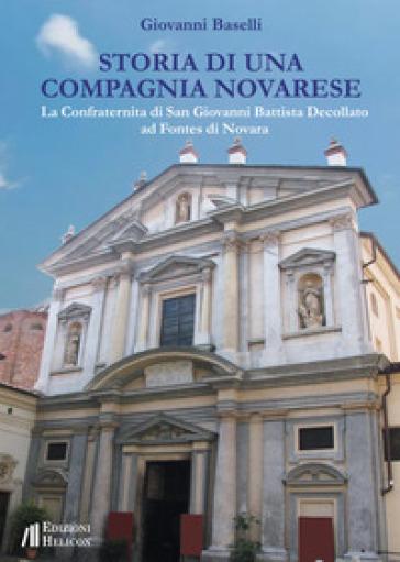 Storia di una Compagnia novarese. La Confraternita di San Giovanni Battista Decollato ad Fontes di Novara - Giovanni Baselli |