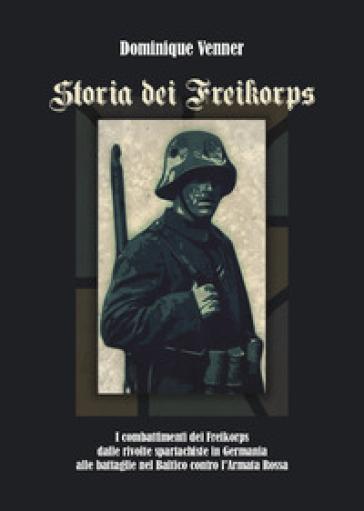 Storia dei Freikorps. I combattimenti dei Freikorps dalle rivolte spartachiste in Germania alle battaglie nel Baltico contro l'Armata Rossa - Dominique VENNER pdf epub