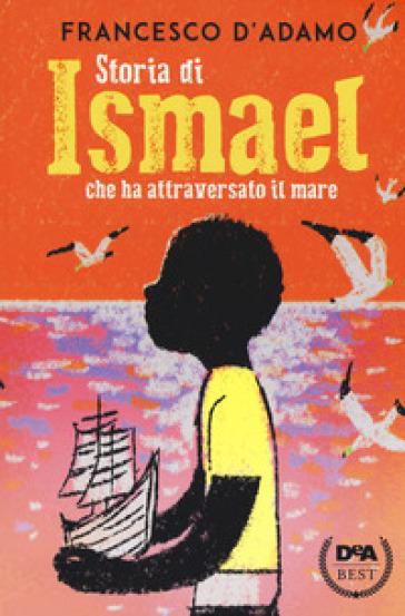 Storia di Ismael che ha attraversato il mare - Francesco D'Adamo |