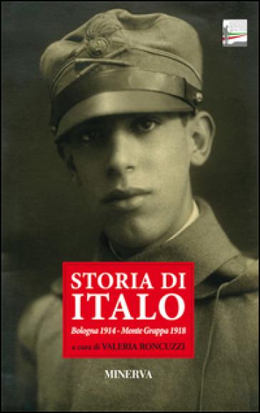 Storia di Italo. Bologna 1914-Monte Grappa 1918 - V. Roncuzzi |