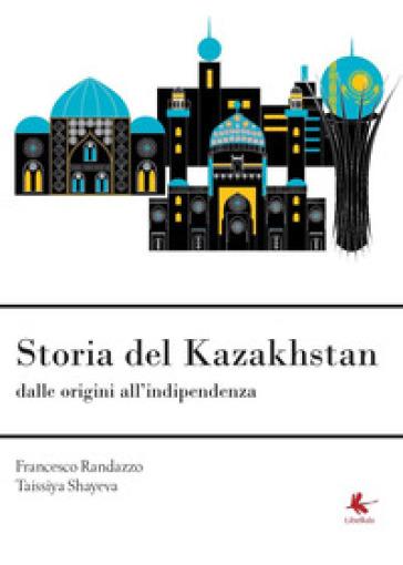 Storia del Kazakhstan dalle origini all'indipendenza - Francesco Randazzo  