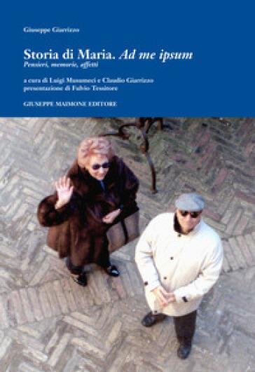 Storia di Maria. Ad me ipsum. Pensieri, memorie, affetti - Giuseppe Giarrizzo |