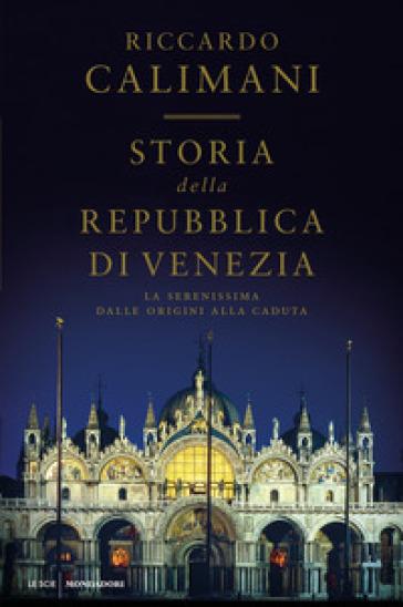 Storia della Repubblica di Venezia. La Serenissima dalle origini alla caduta - Riccardo Calimani |