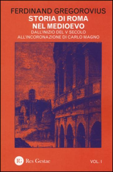 Storia di Roma nel Medioevo. 1: Dall'inizio del V secolo all'incoronazione di Carlo Magno - Ferdinand Gregorovius |