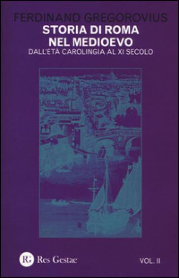 Storia di Roma nel Medioevo. 2: Dall'età carolingia al XI secolo - Ferdinand Gregorovius |