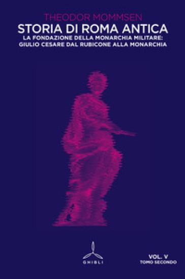 Storia di Roma antica. 5/2: La fondazione della monarchia militare: Giulio Cesare dal Rubicone alla monarchia - Theodor Mommsen  