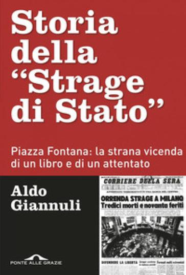 Storia della «Strage di Stato». Piazza Fontana: la strana vicenda di un libro e di un attentato - Aldo Giannuli |