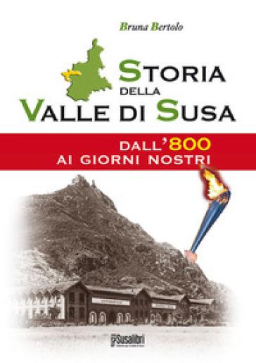 Storia della Valle di Susa. Dall'800 ai giorni nostri - Bruna Bertolo  