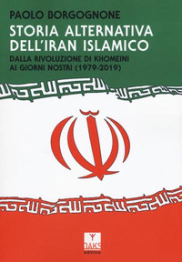Storia alternativa dell'Iran islamico. Dalla rivoluzione di Khomeini ai giorni nostri (1979-2019) - Paolo Borgognone | Thecosgala.com