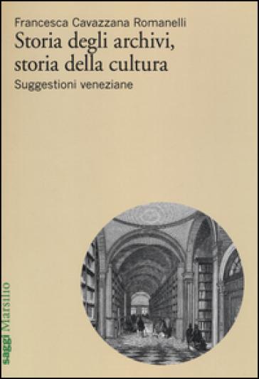 Storia degli archivi, storia della cultura. Suggestioni veneziane - Francesca Cavazzana Romanelli |