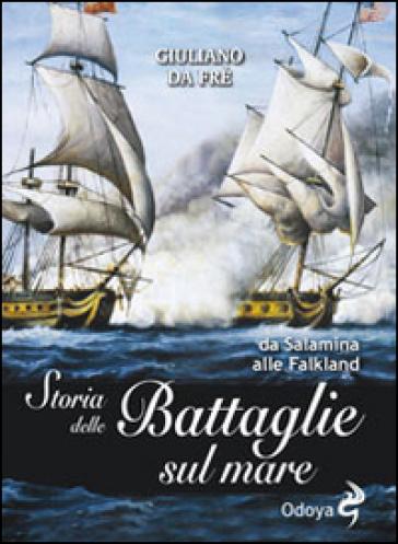 Storia delle battaglie sul mare. Da Salamina alle Falkland - Giuliano Da Frè |